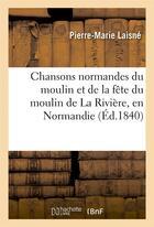 Couverture du livre « Chansons Normandes Du Moulin Et De La Fete Du Moulin De La Riviere, En Normandie, Pres Des Andelys » de Laisne-P-M aux éditions Hachette Bnf