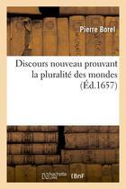 Couverture du livre « Discours nouveau prouvant la pluralite des mondes (ed.1657) » de Pierre Borel aux éditions Hachette Bnf