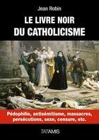 Couverture du livre « Le livre noir du catholicisme ; pédophilie, antisémitisme, massacres, persécution, sexe, censure, etc. » de Jean Robin aux éditions Tatamis