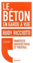 Couverture du livre « Le béton en garde à vue ; manifeste architectural et théâtral » de David D' Equainville et Rudy Ricciotti aux éditions Textuel