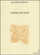 Couverture du livre « Lumière des mains ; de l'incessant tourment d'espérances » de Jean-Pierre Spilmont aux éditions Cadex