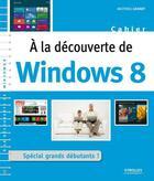 Couverture du livre « À la découverte de windows 8 ; spécial grands débutants ! » de Mathieu Lavant aux éditions Eyrolles