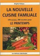 Couverture du livre « La nouvelle cuisine familiale ; 150 menus, 300 recettes pour le printemps » de Brigitte Fichaux aux éditions Gabriandre