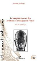 Couverture du livre « La réception des arts dits premiers ou archaïques en France ; les arts de l'Afrique » de Nadine Martinez aux éditions Harmattan