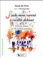 Couverture du livre « J'aide mon parent à vieillir debout ; devenir aidant en 10 conseils pratiques » de Annie De Vivie aux éditions Chronique Sociale