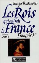 Couverture du livre « Les rois qui ont fait la France ; les Valois t.4 ; françois 1er » de Georges Bordonove aux éditions Pygmalion