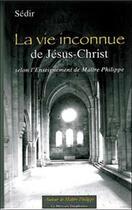 Couverture du livre « La vie inconnue de Jésus-Christ selon l'Enseignement de Maître Philippe » de Sedir aux éditions Mercure Dauphinois