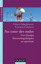 Couverture du livre « Au coeur des ondes ; les champs électromagnétiques en question » de Fabien Ndagijimana aux éditions Dunod