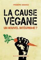 Couverture du livre « La cause végane ; un nouvel intégrisme ? » de Frederic Denhez aux éditions Buchet Chastel