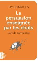 Couverture du livre « La persuasion enseignée par les chats ; l'art de convaincre » de Jay Heinrichs aux éditions J'ai Lu
