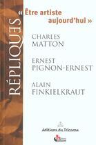 Couverture du livre « Etre Artiste Aujourd'Hui » de Alain Finkielkraut et Charles Matton et Ernest Pignon aux éditions Tricorne