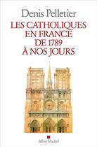 Couverture du livre « Les catholiques en France de 1789 à nos jours » de Denis Pelletier aux éditions Albin Michel