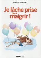 Couverture du livre « Je lâche prise pour maigrir ! » de Charlotte Legris aux éditions Editions Esi