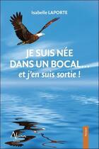 Couverture du livre « Je suis née dans un bocal... et j'en suis sortie ! » de Isabelle Laporte aux éditions Aluna