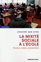 Couverture du livre « La mixité sociale à l'école ; tensions, enjeux et perspectives » de Choukri Ben Ayed aux éditions Armand Colin