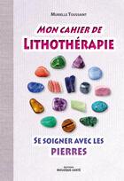 Couverture du livre « Mon cahier de lithothérapie ; se soigner avec les pierres » de Murielle Toussaint aux éditions Mosaique Sante