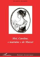 Couverture du livre « Moi, Caroline, «marraine» de Musset » de Jacques Jaubert aux éditions L'harmattan