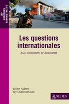 Couverture du livre « Les questions internationales aux concours et examens (2e édition) » de Julien Aubert et Jay Dharmadhikari aux éditions Cdu Sedes