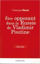 Couverture du livre « Être opposant dans la Russie contemporaine » de Francoise Dauce aux éditions Bord De L'eau