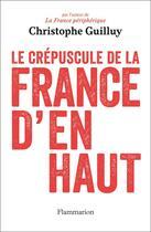 Couverture du livre « Le crépuscule de la France d'en haut » de Christophe Guilluy aux éditions Flammarion