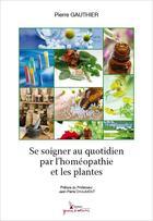 Couverture du livre « Se soigner au quotidien par l'homéopathie et les plantes » de Pierre Gauthier aux éditions Graine D'auteur