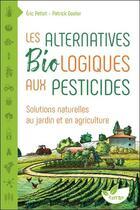 Couverture du livre « Les alternatives biologiques aux pesticides ; solutions naturelles au jardin et en agriculture » de Eric Petiot et Patrick Goater aux éditions De Terran