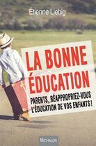 Couverture du livre « La Bonne Education. Parents, Reappropriez-Vous L'Education De Vos Enfants ! » de Etienne Liebig aux éditions Michalon