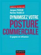 Couverture du livre « Dynamisez votre posture commerciale ; et gagnez en influence » de Martine Trabelsi et Jacques Phoeun aux éditions Dunod