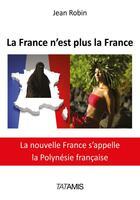 Couverture du livre « La France n'est plus la France ; la nouvelle France s'appelle la Polynésie Française » de Jean Robin aux éditions Tatamis
