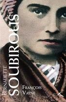 Couverture du livre « Bernadette Soubirous » de Francois Vayne aux éditions Presses De La Renaissance
