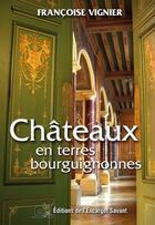Couverture du livre « Châteaux en terres bourguignonnes » de Francoise Vignier aux éditions L'escargot Savant