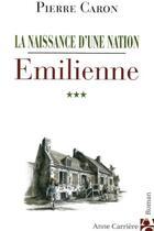 Couverture du livre « La naissance d'une nation t.3 ; emilienne » de Pierre Caron aux éditions Anne Carriere