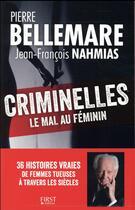 Couverture du livre « Criminelles ; le mal au féminin » de Pierre Bellemare et Jean-Francois Nahmias aux éditions First