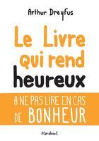Couverture du livre « Le livre qui rend heureux ; à ne pas lire en cas de bonheur » de Arthur Dreyfus aux éditions Marabout