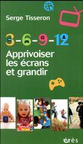 Couverture du livre « 3-6-9-12 apprivoiser les écrans et grandir » de Serge Tisseron aux éditions Eres