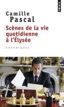 Couverture du livre « Scènes de la vie quotidienne à l'Elysée » de Camille Pascal aux éditions Points