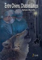 Couverture du livre « Entre chiens, chats et loups » de Sylvain Manville aux éditions 7 Ecrit