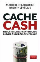 Couverture du livre « Cache cash ; enquête sur l'argent liquide illégal qui circule en France » de Mathieu Delahousse et Thierry Leveque aux éditions Flammarion