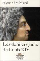 Couverture du livre « Les derniers jours de Louis XIV » de Alexandre Maral aux éditions Perrin