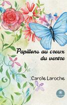 Couverture du livre « Papillons au creux du ventre » de Carole Laroche aux éditions Le Lys Bleu