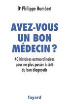 Couverture du livre « Avez-vous un bon médecin ? 40 histoires extraordinaires pour ne plus passer à côté du bon diagnostic » de Philippe Humbert aux éditions Fayard