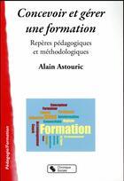 Couverture du livre « Concevoir et gérer une formation ; repères pédagogiques et méthodologiques » de Alain Astouric aux éditions Chronique Sociale