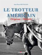 Couverture du livre « Le trotteur americain ; origines - histoire » de Jean-Pierre Reynaldo aux éditions Lavauzelle