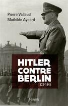 Couverture du livre « Hitler contre Berlin ; 1933-1945 » de Pierre Vallaud aux éditions Perrin