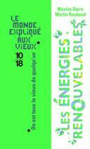 Couverture du livre « Les énergies renouvelables ; le monde expliqué aux vieux » de Nicolas Barre aux éditions 10/18