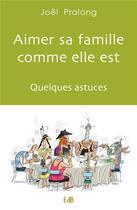 Couverture du livre « Aimer sa famille comme elle est ; quelques astuces » de Joel Pralong aux éditions Des Beatitudes
