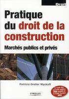 Couverture du livre « Pratique du droit de la construction ; marchés publics et privés (6e édition) » de Patricia Grelier Wyckoff aux éditions Eyrolles