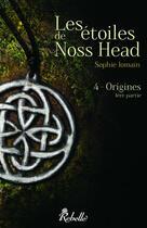 Couverture du livre « Les étoiles de Noss Head t.4 ; origines t.1 » de Sophie Jomain aux éditions Rebelle