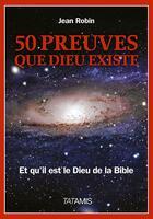 Couverture du livre « 50 preuves que Dieu existe ; et qu'il est le Dieu de la Bible » de Jean Robin aux éditions Tatamis
