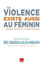 Couverture du livre « La violence existe aussi au féminin ; ou comment sortir de la guerre des sexes » de Collectif et Eric Verdier et Lolita Pheulpin aux éditions H&o